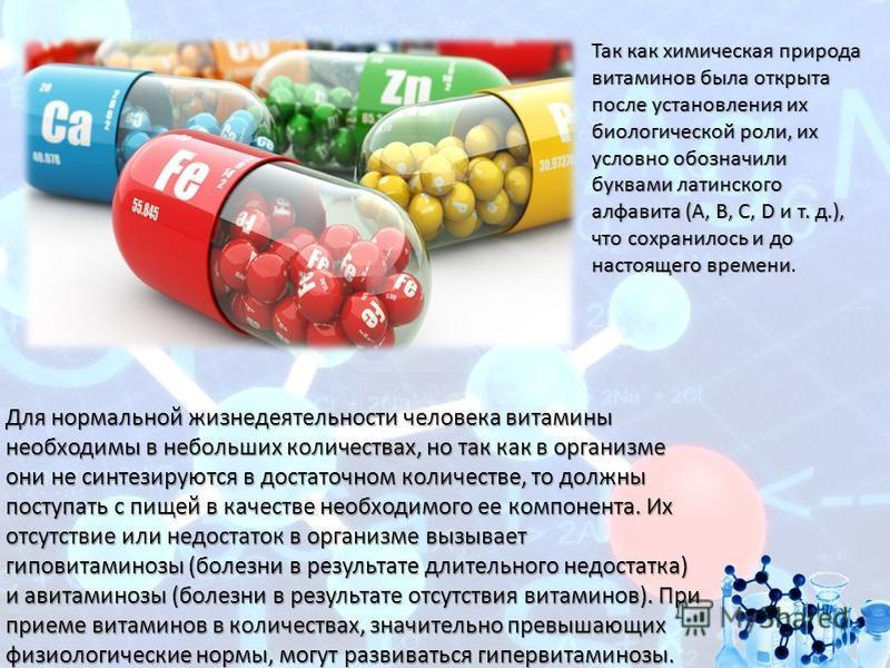 Для нормальной жизнедеятельности человека витамины необходимы в небольших количествах, но так как в организме они не синтезируются в достаточном количестве, то должны поступать с пищей в качестве необходимого ее компонента. Их отсутствие или недостат