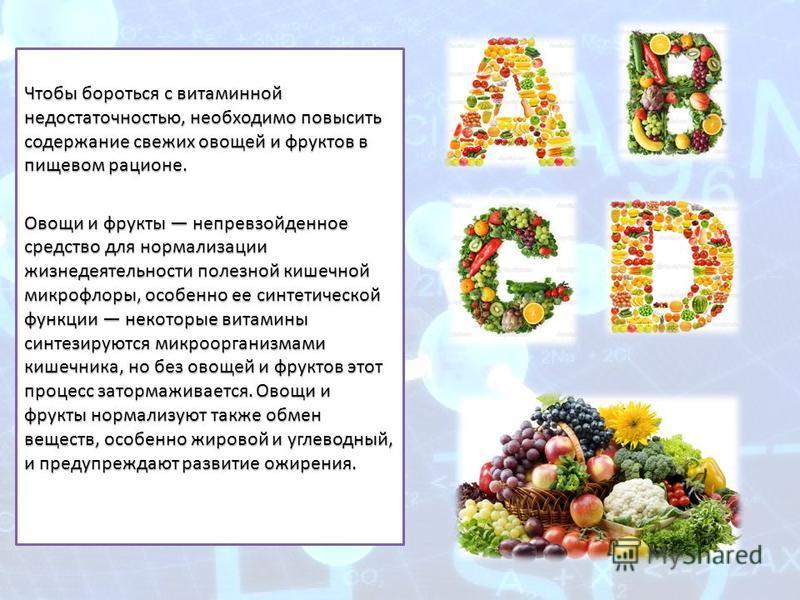Чтобы бороться с витаминной недостаточностью, необходимо повысить содержание свежих овощей и фруктов в пищевом рационе. Овощи и фрукты непревзойденное средство для нормализации жизнедеятельности полезной кишечной микрофлоры, особенно ее синтетической