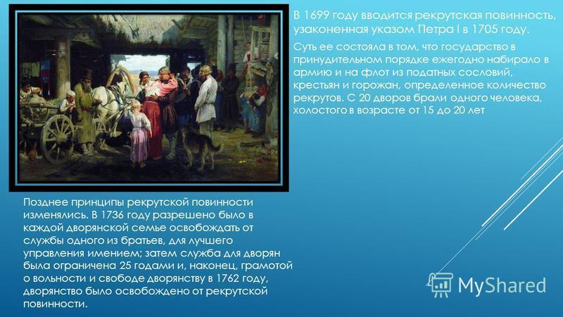 В 1699 году вводится рекрутская повинность, узаконенная указом Петра I в 1705 году. Суть ее состояла в том, что государство в принудительном порядке ежегодно набирало в армию и на флот из податных сословий, крестьян и горожан, определенное количество