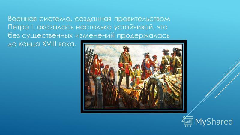 Военная система, созданная правительством Петра I, оказалась настолько устойчивой, что без существенных изменений продержалась до конца ХVIII века.