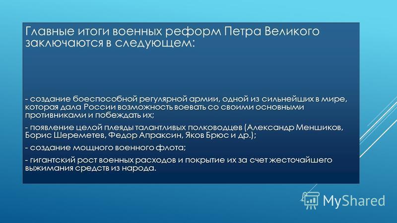 Главные итоги военных реформ Петра Великого заключаются в следующем: - создание боеспособной регулярной армии, одной из сильнейших в мире, которая дала России возможность воевать со своими основными противниками и побеждать их; - появление целой плея