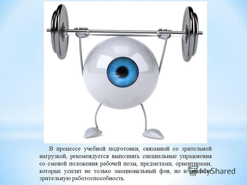 В процессе учебной подготовки, связанной со зрительной нагрузкой, рекомендуется выполнять специальные упражнения со сменой положения рабочей позы, предметами, ориентирами, которые усилят не только эмоциональный фон, но и повысят зрительную работоспос