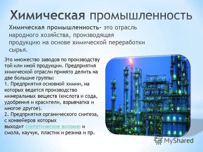 Химическая промышленность- это отрасль народного хозяйства, производящая продукцию на основе химической переработки сырья. Это множество заводов по производству той или иной продукции. Предприятия химической отрасли принято делить на две большие груп