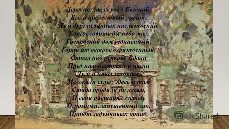Деревня, где скучал Евгений, Была прелестный уголок; Там друг невинных наслаждений Благословить бы небо мог. Господский дом уединенный, Горой от ветров огражденный, Стоял над речкою. Вдали Пред ним пестрели и цвели Луга и нивы золотые, Мелькали селы;