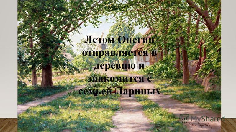 Летом Онегин отправляется в деревню и знакомится с семьей Лариных