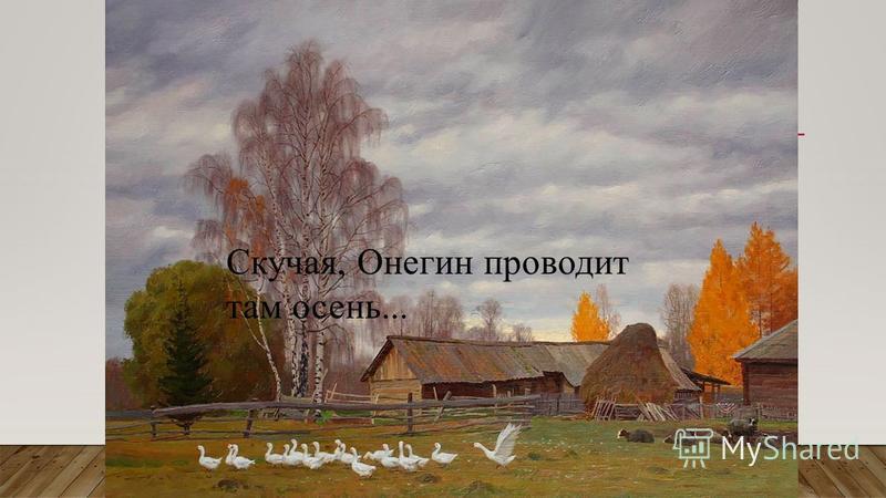 Скучая, Онегин проводит там осень...