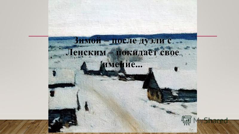 Зимой – после дуэли с Ленским – покидает свое имение...