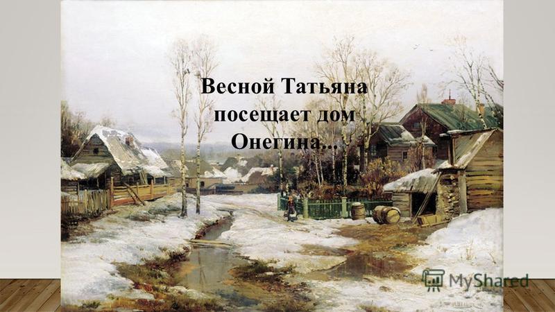 Весной Татьяна посещает дом Онегина...