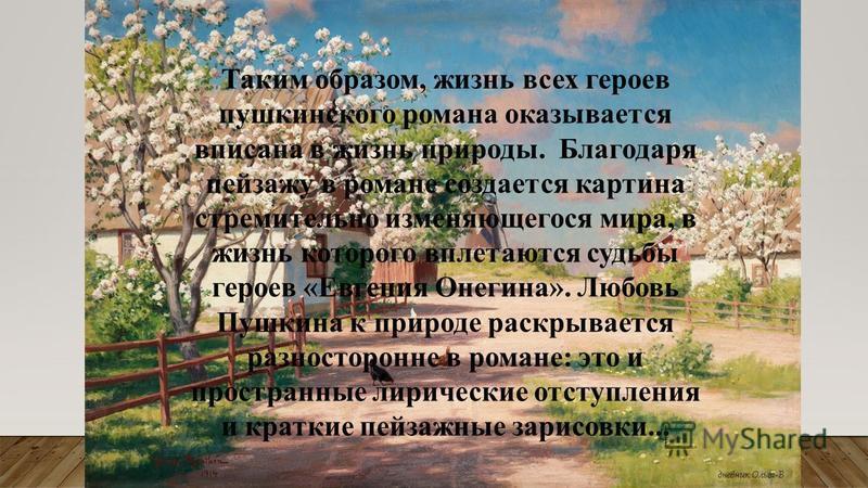 Таким образом, жизнь всех героев пушкинского романа оказывается вписана в жизнь природы. Благодаря пейзажу в романе создается картина стремительно изменяющегося мира, в жизнь которого вплетаются судьбы героев «Евгения Онегина». Любовь Пушкина к приро