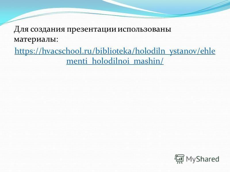 Для создания презентации использованы материалы: https://hvacschool.ru/biblioteka/holodiln_ystanov/ehle menti_holodilnoi_mashin/