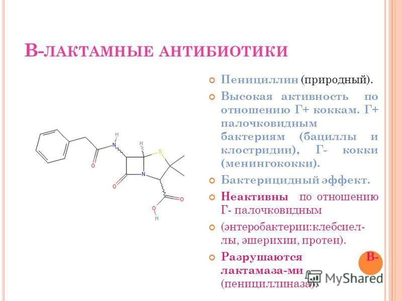 В- ЛАКТАМНЫЕ АНТИБИОТИКИ Пенициллин (природный). Высокая активность по отношению Г+ коккам. Г+ палочковидным бактериям (бациллы и клостридии), Г- кокки (менингококки). Бактерицидный эффект. Неактивны по отношению Г- палочковидным (энтеробактерии:клеб