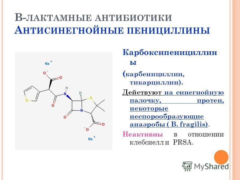 В- ЛАКТАМНЫЕ АНТИБИОТИКИ А НТИСИНЕГНОЙНЫЕ ПЕНИЦИЛЛИНЫ Карбоксипенициллин ы ( карбенициллин, тикарциллин). Действуют на синегнойную палочку, протеи, некоторые неспорообразующие анаэробы ( B. fragilis). Неактивны в отношении клебсиелл и PRSA.
