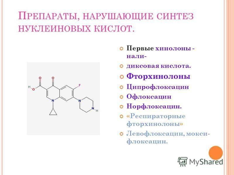 П РЕПАРАТЫ, НАРУШАЮЩИЕ СИНТЕЗ НУКЛЕИНОВЫХ КИСЛОТ. Первые хинолоны - нали- диксовая кислота. Фторхинолоны Ципрофлоксацин Офлоксацин Норфлоксацин. «Респираторные фторхинолоны» Левофлоксацин, мoкси- флоксацин.
