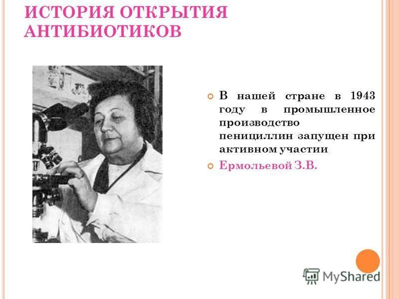 ИСТОРИЯ ОТКРЫТИЯ АНТИБИОТИКОВ В нашей стране в 1943 году в промышленное производство пенициллин запущен при активном участии Ермольевой З.В.