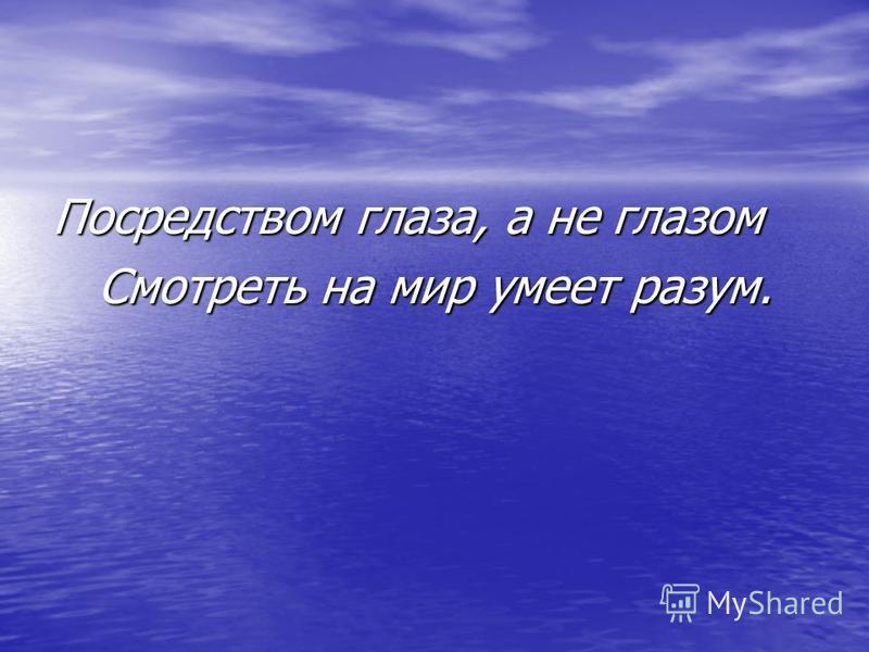 Посредством глаза, а не глазом Смотреть на мир умеет разум. Смотреть на мир умеет разум.
