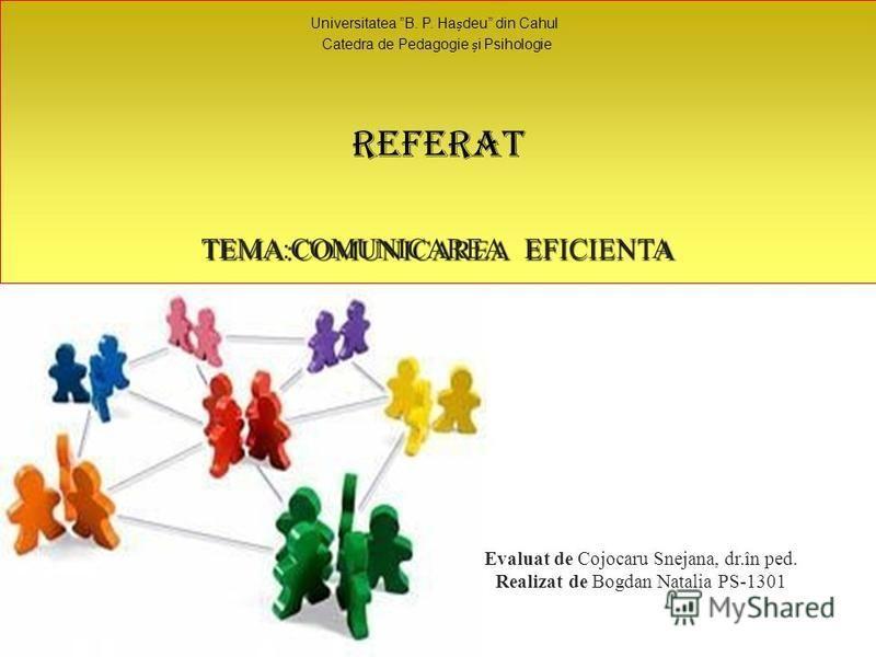 Evaluat de Cojocaru Snejana, dr.în ped. Realizat de Bogdan Natalia PS-1301 Universitatea B. P. Hadeu din Cahul Catedra de Pedagogie i Psihologie Referat TEMA:COMUNICAREAEFICIENTA
