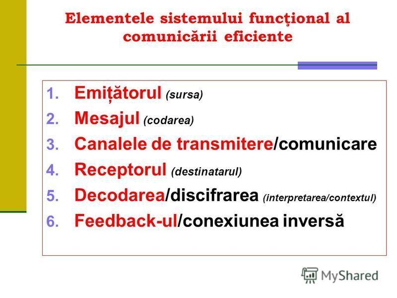 Elementele sistemului funcţional al comunicării eficiente 1. Emiţătorul (sursa) 2. Mesajul (codarea) 3. Canalele de transmitere/comunicare 4. Receptorul (destinatarul) 5. Decodarea/discifrarea (interpretarea/contextul) 6. Feedback-ul/conexiunea inver