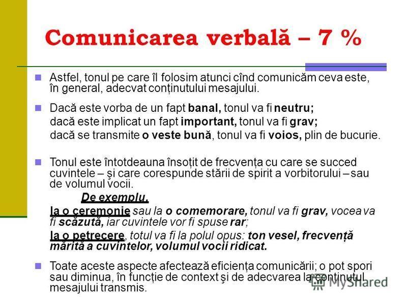 Comunicarea verbală – 7 % Astfel, tonul pe care îl folosim atunci cînd comunicăm ceva este, în general, adecvat conţinutului mesajului. Dacă este vorba de un fapt banal, tonul va fi neutru; dacă este implicat un fapt important, tonul va fi grav; dacă