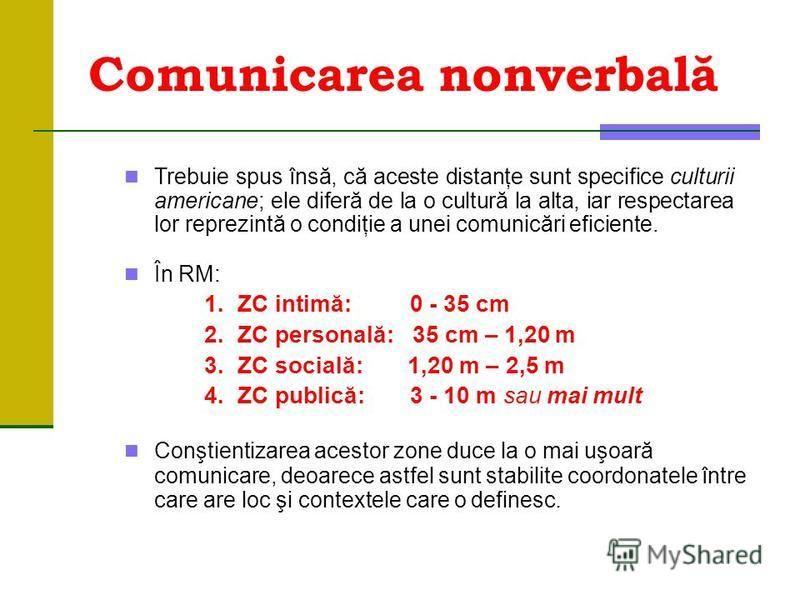 Comunicarea nonverbală Trebuie spus însă, că aceste distanţe sunt specifice culturii americane; ele diferă de la o cultură la alta, iar respectarea lor reprezintă o condiţie a unei comunicări eficiente. În RM: 1.ZC intimă:0 - 35 cm 2.ZC personală:35