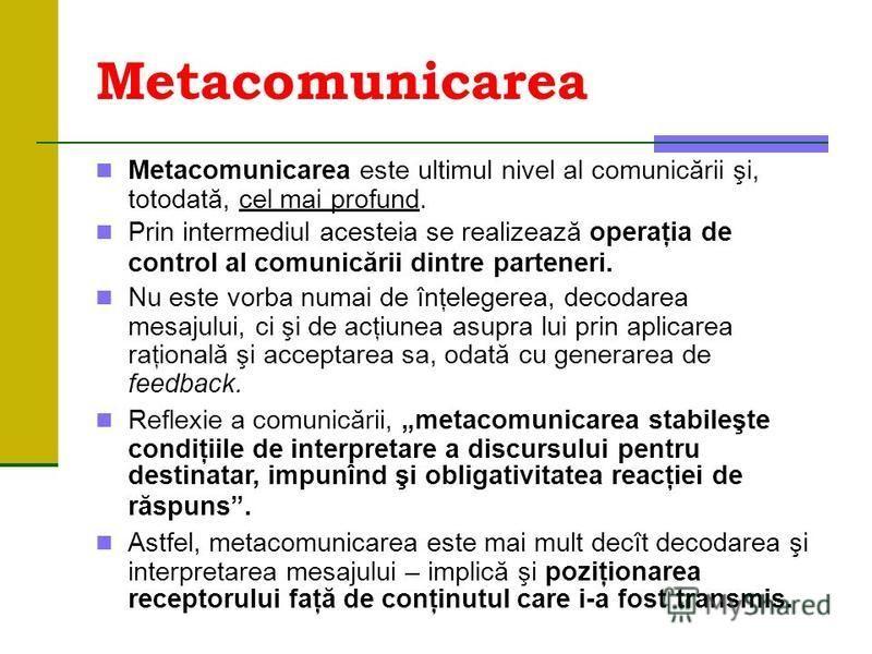 Metacomunicarea Metacomunicarea este ultimul nivel al comunicării şi, totodată, cel mai profund. Prin intermediul acesteia se realizează operaţia de control al comunicării dintre parteneri. Nu este vorba numai de înţelegerea, decodarea mesajului, ci