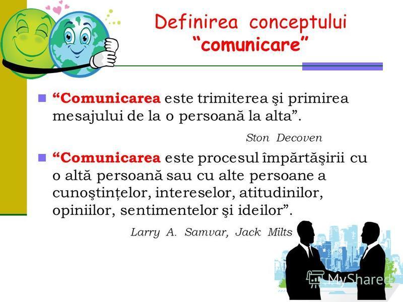 Definireaconceptului comunicare Comunicarea este trimiterea şi primirea mesajului de la o persoană la alta. StonDecoven Comunicarea este procesul împărtăşirii cu o altă persoană sau cu alte persoane a cunoştinţelor, intereselor, atitudinilor, opiniil