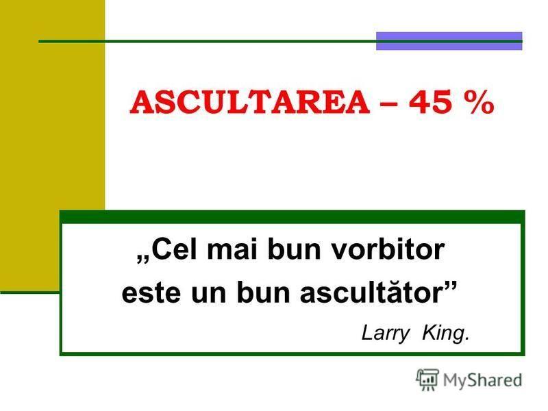 ASCULTAREA – 45 % Cel mai bun vorbitor este un bun ascultător LarryKing.