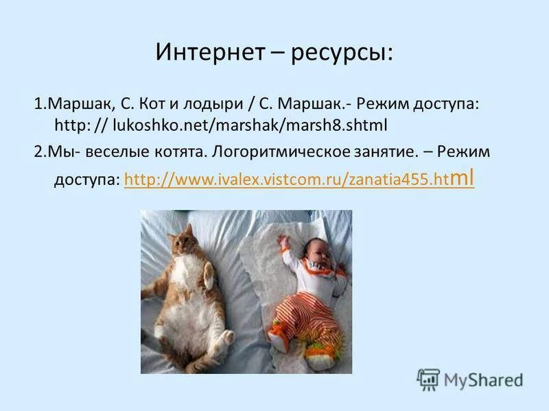 Интернет – ресурсы: 1.Маршак, С. Кот и лодыри / С. Маршак.- Режим доступа: http: // lukoshko.net/marshak/marsh8. shtml 2.Мы- веселые котята. Логоритмическое занятие. – Режим доступа: http://www.ivalex.vistcom.ru/zanatia455. ht mlhttp://www.ivalex.vis