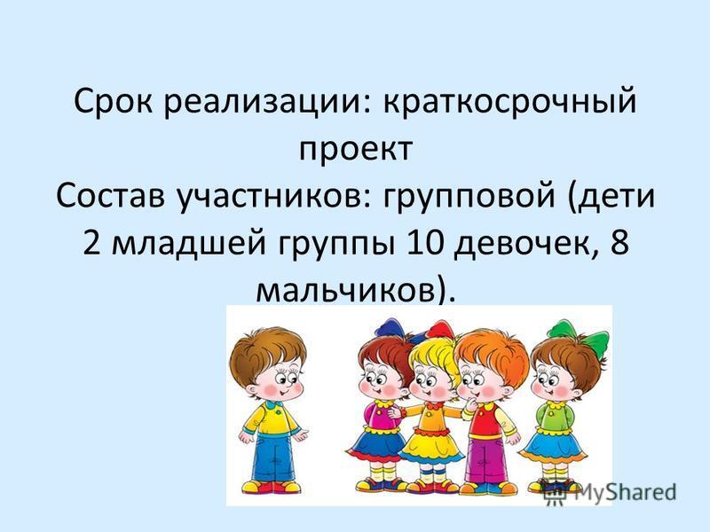 Срок реализации: краткосрочный проект Состав участников: групповой (дети 2 младшей группы 10 девочек, 8 мальчиков)..