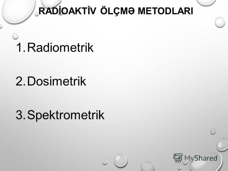 1.Radiometrik 2.Dosimetrik 3.Spektrometrik