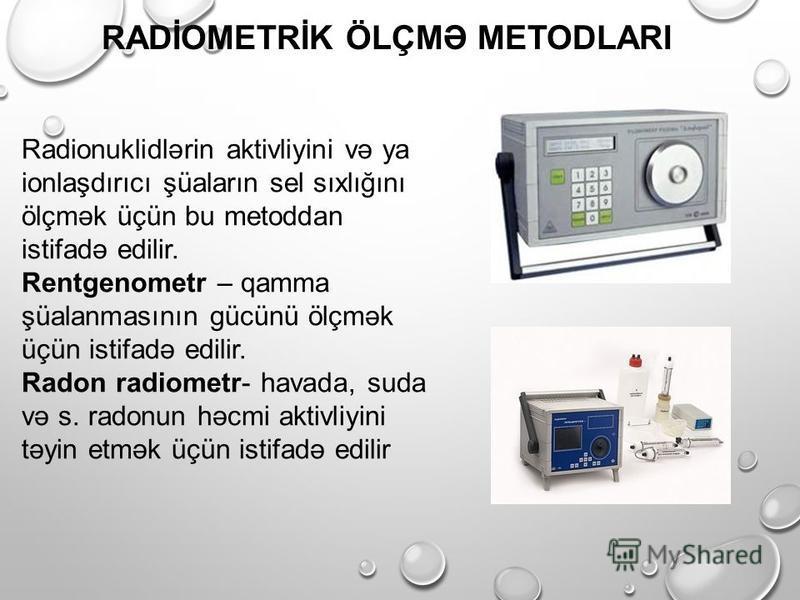 RADİOMETRİK ÖLÇMƏ METODLARI Radionuklidlərin aktivliyini və ya ionlaşdırıcı şüaların sel sıxlığını ölçmək üçün bu metoddan istifadə edilir. Rentgenometr – qamma şüalanmasının gücünü ölçmək üçün istifadə edilir. Radon radiometr- havada, suda və s. rad
