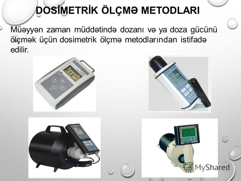 DOSİMETRİK ÖLÇMƏ METODLARI Müəyyən zaman müddətində dozanı və ya doza gücünü ölçmək üçün dosimetrik ölçmə metodlarından istifadə edilir.