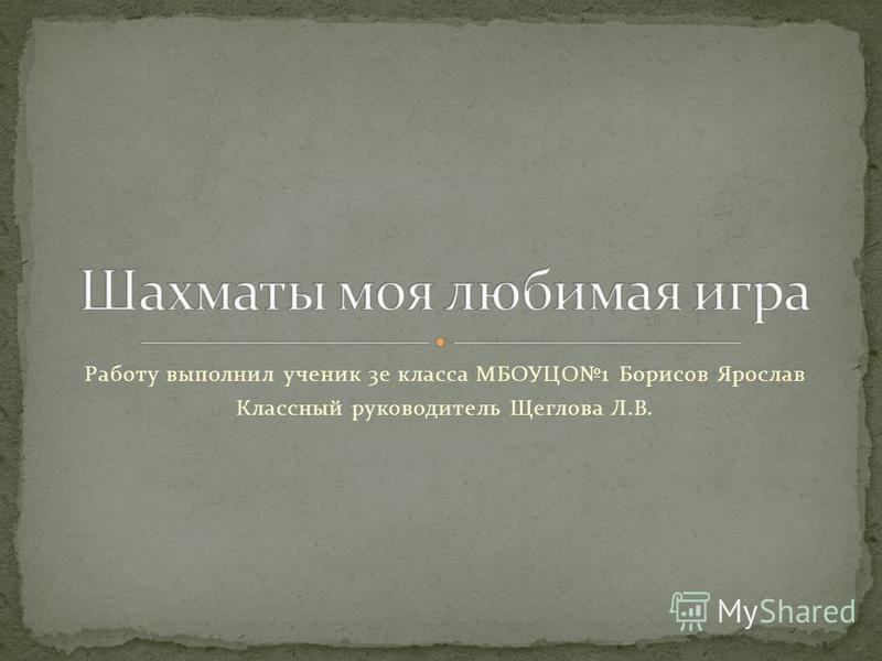 Работу выполнил ученик 3 е класса МБОУЦО1 Борисов Ярослав Классный руководитель Щеглова Л.В.