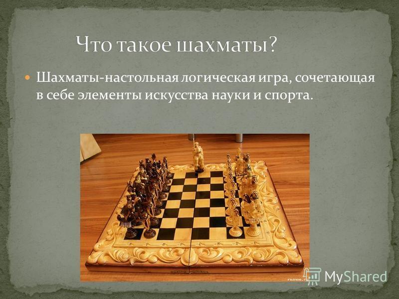 Шахматы-настольная логическая игра, сочетающая в себе элементы искусства науки и спорта.