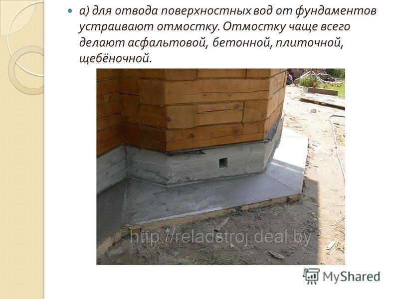 а ) для отвода поверхностных вод от фундаментов устраивают отмостку. Отмостку чаще всего делают асфальтовой, бетонной, плиточной, щебёночной.