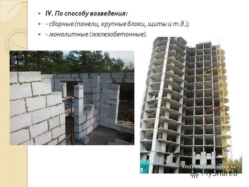 IV. По способу возведения : - сборные ( панели, крупные блоки, щиты и т. д.); - монолитные ( железобетонные ).