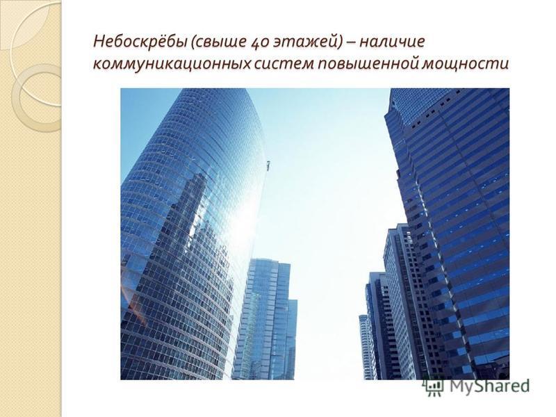 Небоскрёбы ( свыше 40 этажей ) – наличие коммуникационных систем повышенной мощности