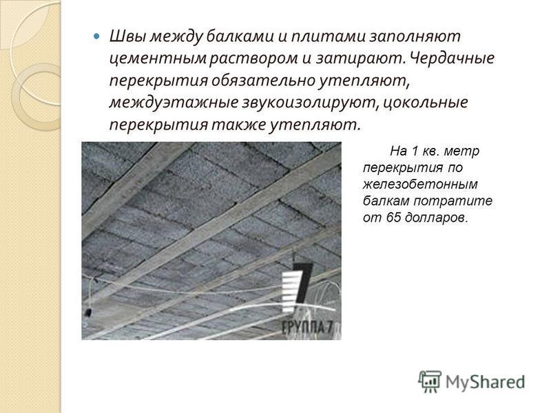 Швы между балками и плитами заполняют цементным раствором и затирают. Чердачные перекрытия обязательно утепляют, междуэтажные звукоизолируют, цокольные перекрытия также утепляют. На 1 кв. метр перекрытия по железобетонным балкам потратите от 65 долла