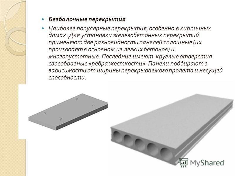 Безбалочные перекрытия Наиболее популярные перекрытия, особенно в кирпичных домах. Для установки железобетонных перекрытий применяют две разновидности панелей сплошные ( их производят в основном из легких бетонов ) и многопустотные. Последние имеют к