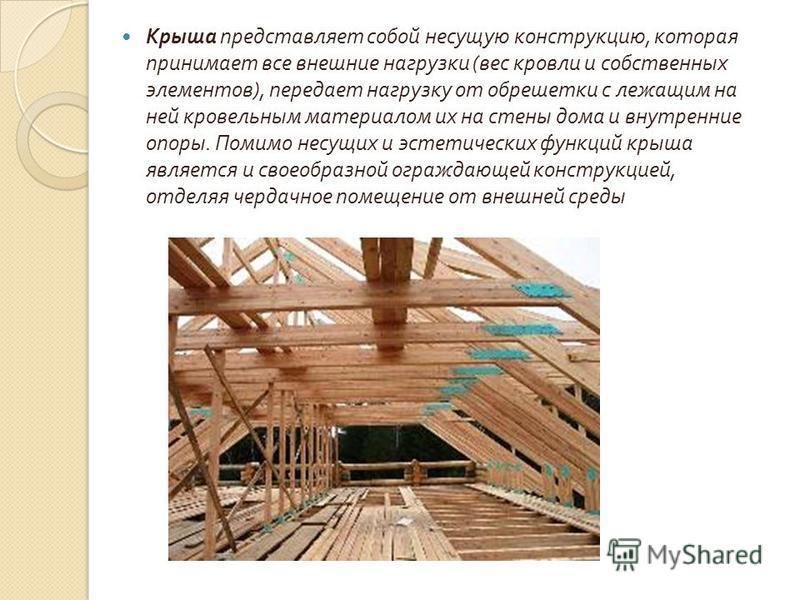 Крыша представляет собой несущую конструкцию, которая принимает все внешние нагрузки ( вес кровли и собственных элементов ), передает нагрузку от обрешетки с лежащим на ней кровельным материалом их на стены дома и внутренние опоры. Помимо несущих и э