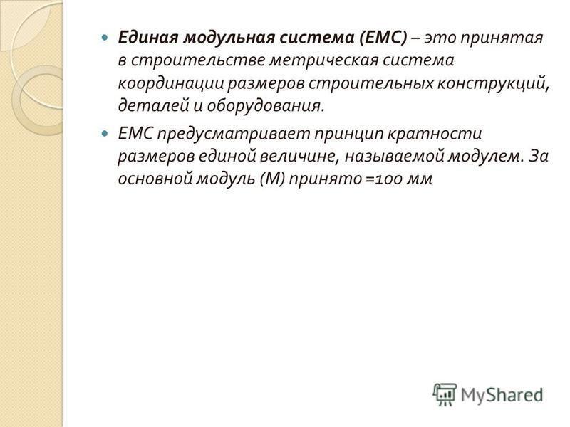 Единая модульная система ( ЕМС ) – это принятая в строительстве метрическая система координации размеров строительных конструкций, деталей и оборудования. ЕМС предусматривает принцип кратности размеров единой величине, называемой модулем. За основной