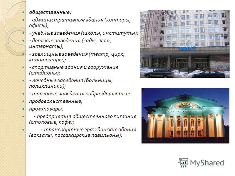 общественные : - административные здания ( конторы, офисы ); - учебные заведения ( школы, институты ); - детские заведения ( сады, ясли, интернаты ); - зрелищные заведения ( театр, цирк, кинотеатры ); - спортивные здания и сооружения ( стадионы ); -
