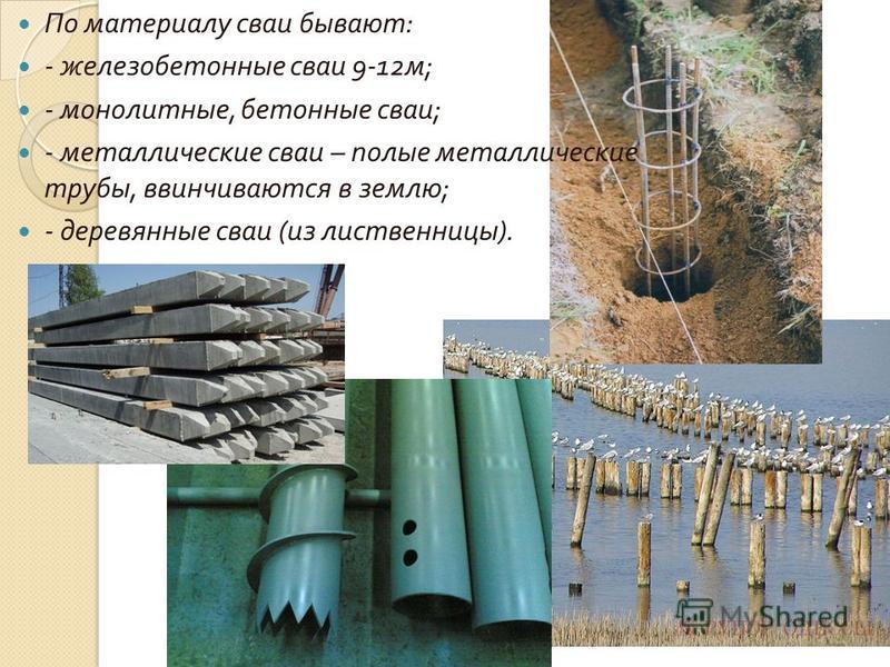 По материалу сваи бывают : - железобетонные сваи 9-12 м ; - монолитные, бетонные сваи ; - металлические сваи – полые металлические трубы, ввинчиваются в землю ; - деревянные сваи ( из лиственницы ).