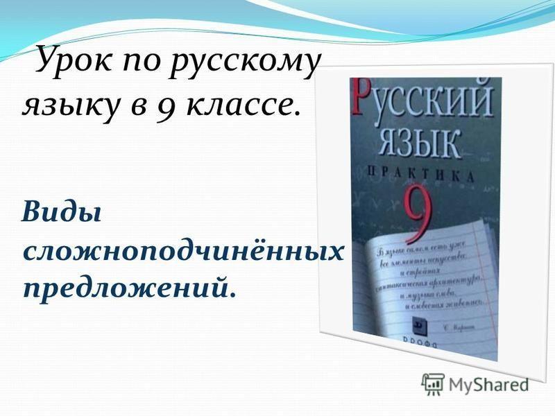 Урок по русскому языку в 9 классе. Виды сложноподчинённых предложений.