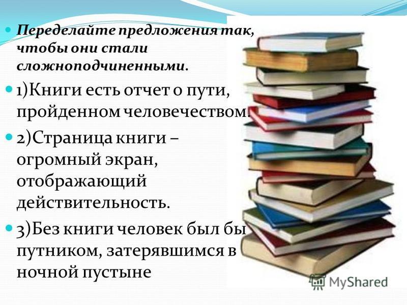 Переделайте предложения так, чтобы они стали сложноподчиненными. 1)Книги есть отчет о пути, пройденном человечеством. 2)Страница книги – огромный экран, отображающий действительность. 3)Без книги человек был бы путником, затерявшимся в ночной пустыне
