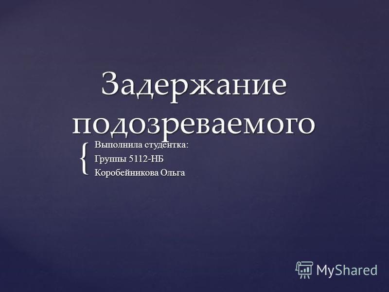 { Задержание подозреваемого Выполнила студентка: Группы 5112-НБ Коробейникова Ольга
