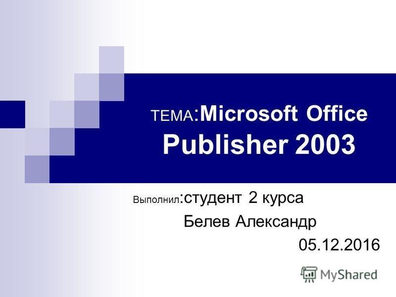 ТЕМА :Microsoft Office Publisher 2003 Выполнил :студент 2 курса Белев Александр 05.12.2016