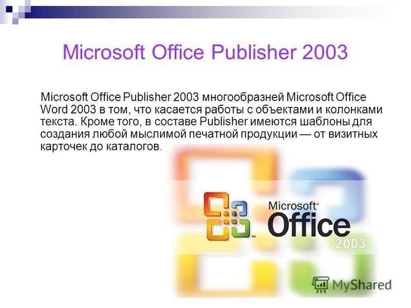 Microsoft Office Publisher 2003 Microsoft Office Publisher 2003 многообразней Microsoft Office Word 2003 в том, что касается работы с объектами и колонками текста. Кроме того, в составе Publisher имеются шаблоны для создания любой мыслимой печатной п