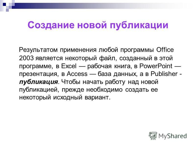 Создание новой публикации Результатом применения любой программы Office 2003 является некоторый файл, созданный в этой программе, в Excel рабочая книга, в PowerPoint презентация, в Access база данных, а в Publisher - публикация. Чтобы начать работу н