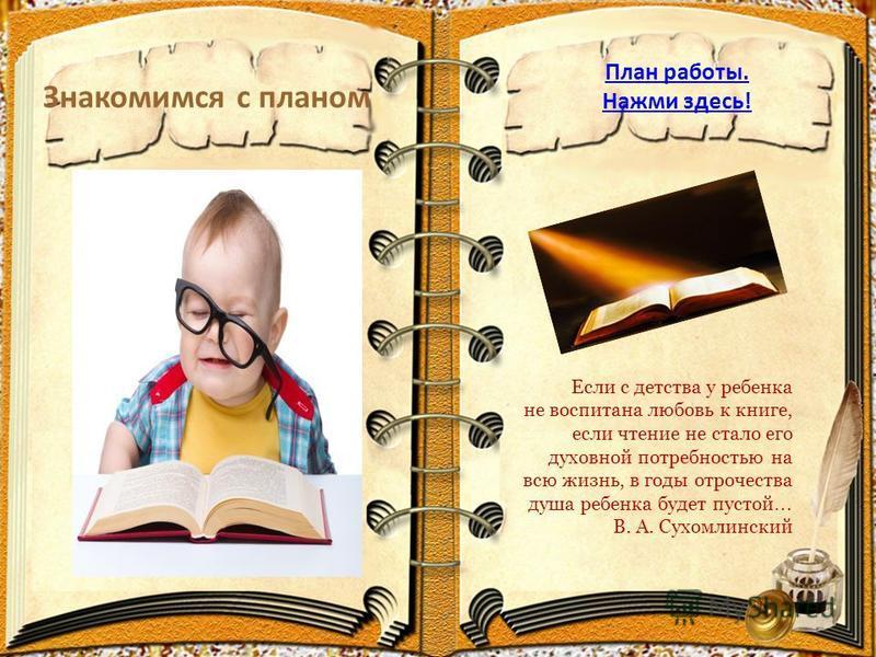 Знакомимся с планом План работы. Нажми здесь! Если с детства у ребенка не воспитана любовь к книге, если чтение не стало его духовной потребностью на всю жизнь, в годы отрочества душа ребенка будет пустой … В. А. Сухомлинский