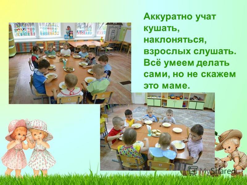 Аккуратно учат кушать, наклоняться, взрослых слушать. Всё умеем делать сами, но не скажем это маме.